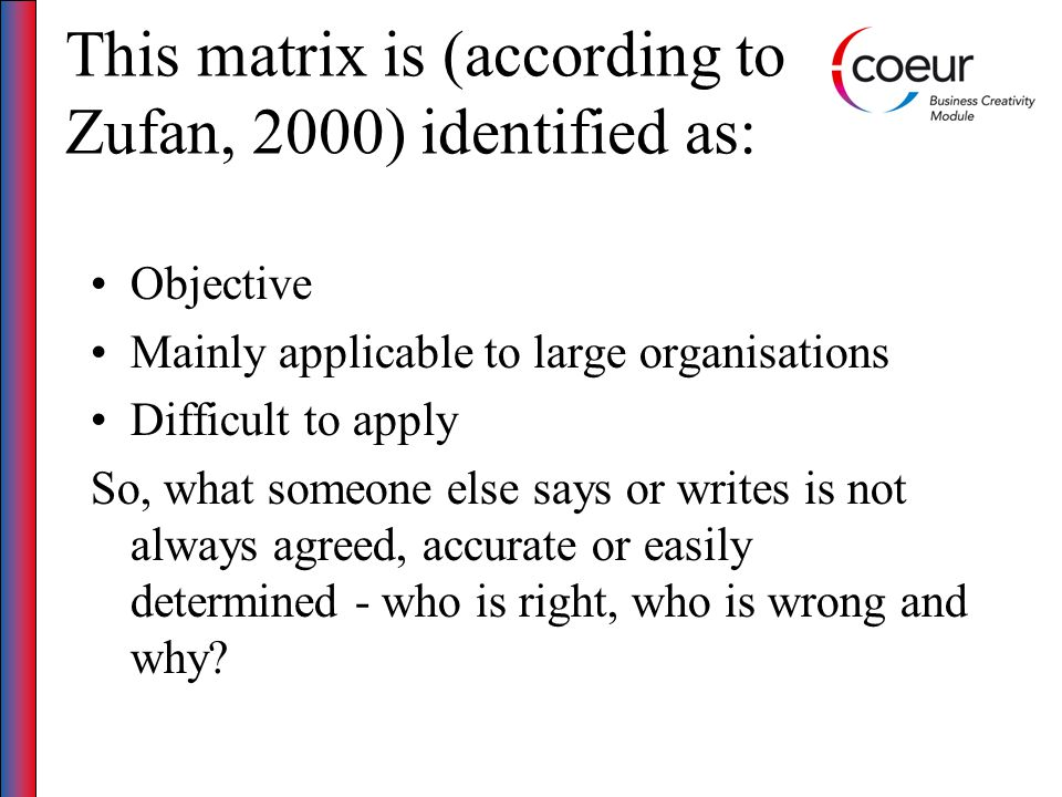This matrix is (according to Zufan, 2000) identified as: Objective Mainly applicable to large organisations Difficult to apply So, what someone else says or writes is not always agreed, accurate or easily determined - who is right, who is wrong and why