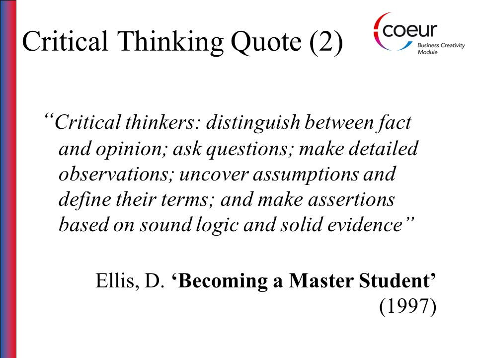 Critical Thinking Quote (2) Critical thinkers: distinguish between fact and opinion; ask questions; make detailed observations; uncover assumptions and define their terms; and make assertions based on sound logic and solid evidence Ellis, D.