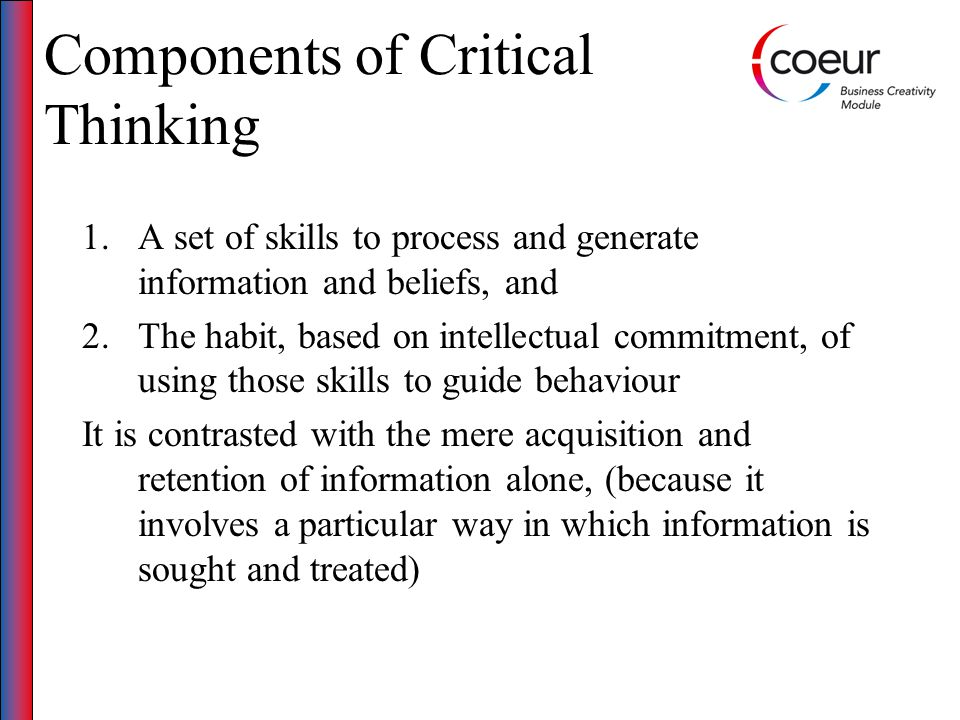 Components of Critical Thinking 1.A set of skills to process and generate information and beliefs, and 2.The habit, based on intellectual commitment, of using those skills to guide behaviour It is contrasted with the mere acquisition and retention of information alone, (because it involves a particular way in which information is sought and treated)