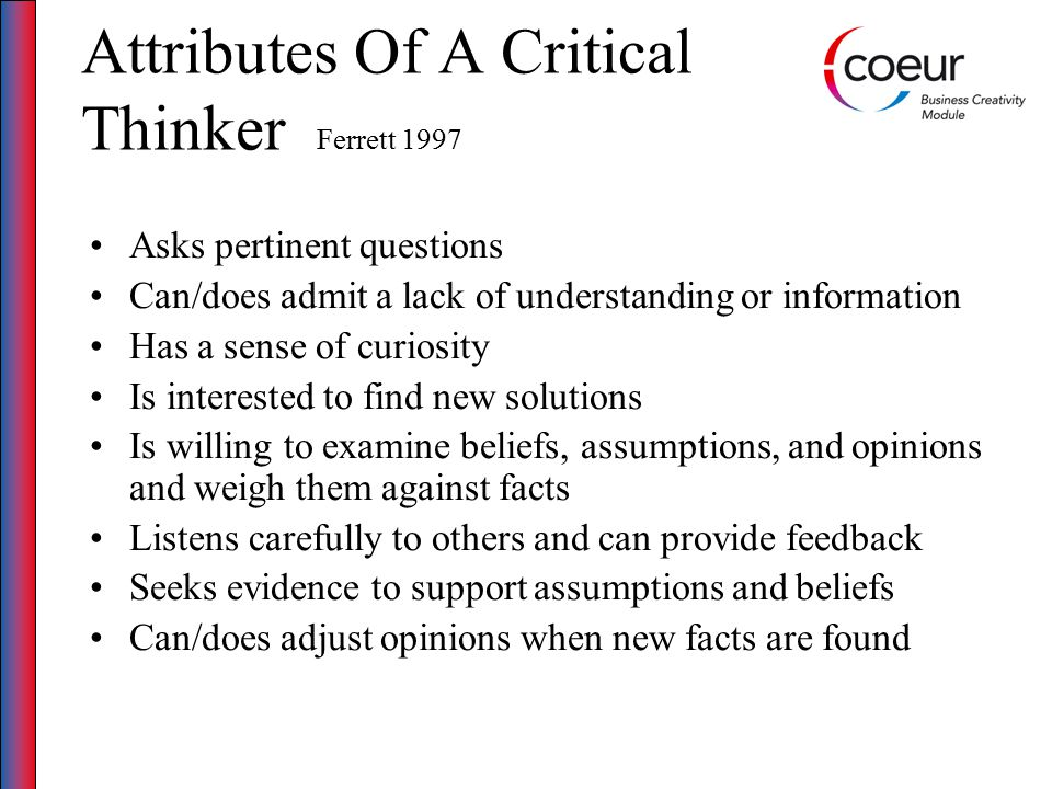 Attributes Of A Critical Thinker Ferrett 1997 Asks pertinent questions Can/does admit a lack of understanding or information Has a sense of curiosity