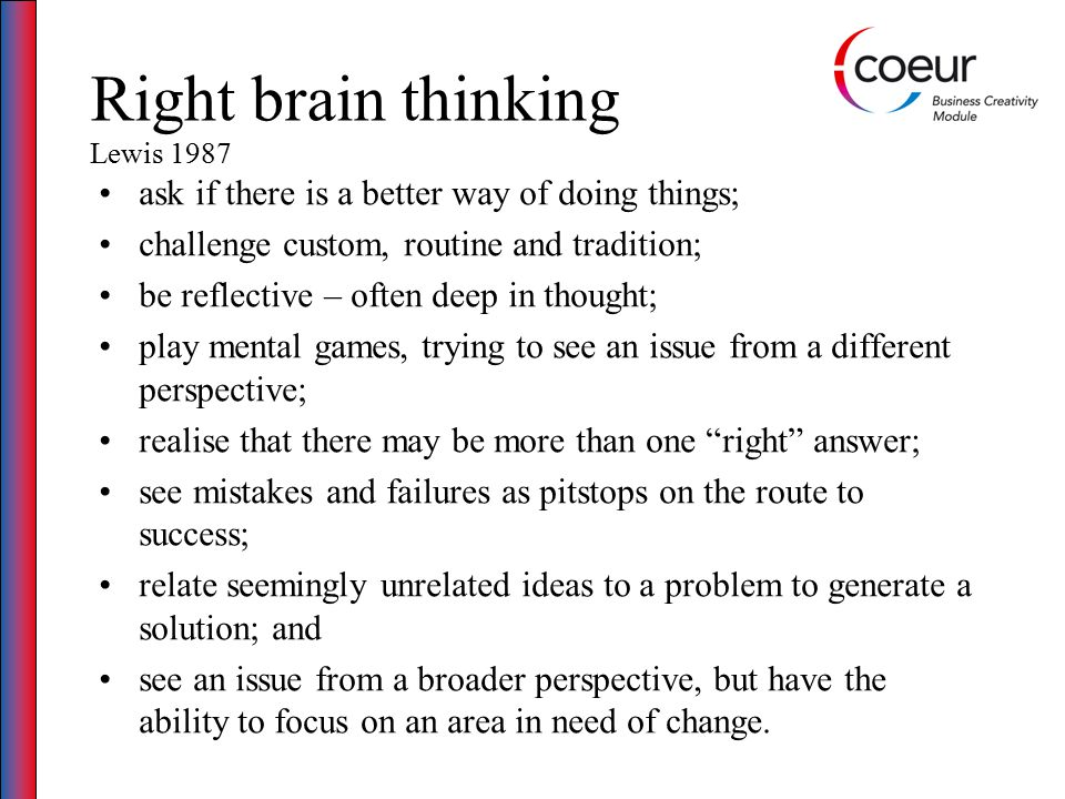 Right brain thinking Lewis 1987 ask if there is a better way of doing things; challenge custom, routine and tradition; be reflective – often deep in thought; play mental games, trying to see an issue from a different perspective; realise that there may be more than one right answer; see mistakes and failures as pitstops on the route to success; relate seemingly unrelated ideas to a problem to generate a solution; and see an issue from a broader perspective, but have the ability to focus on an area in need of change.