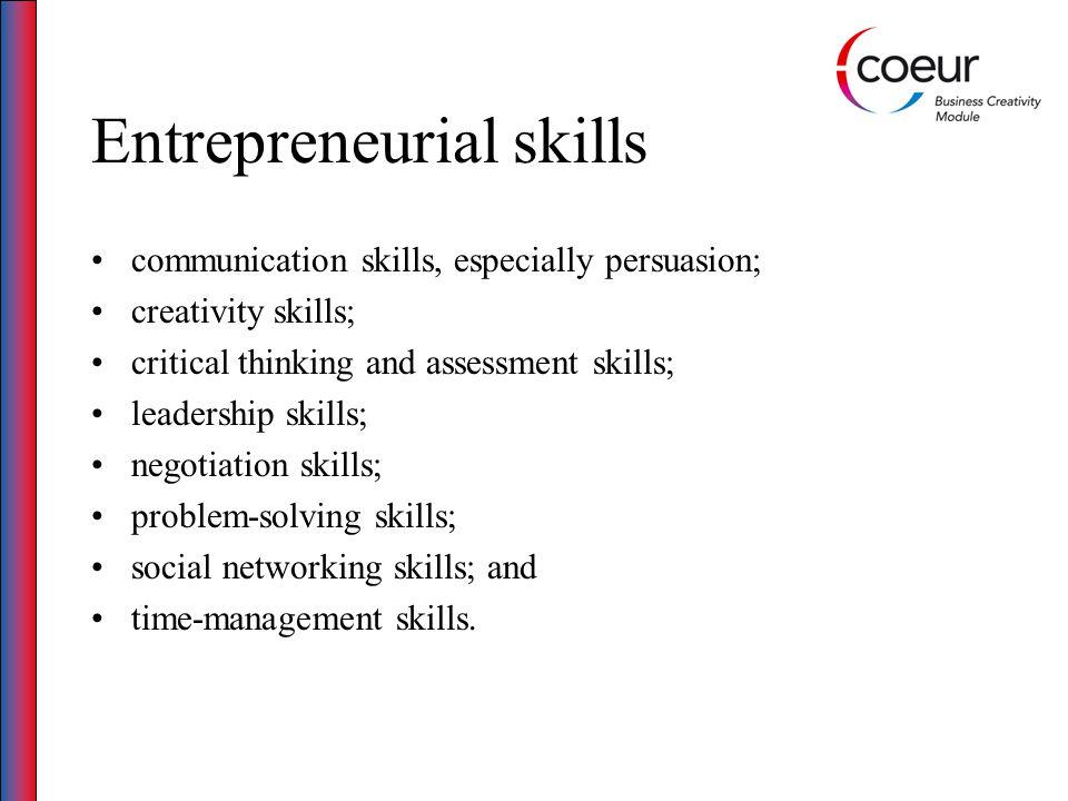 Entrepreneurial skills communication skills, especially persuasion; creativity skills; critical thinking and assessment skills; leadership skills; negotiation skills; problem-solving skills; social networking skills; and time-management skills.