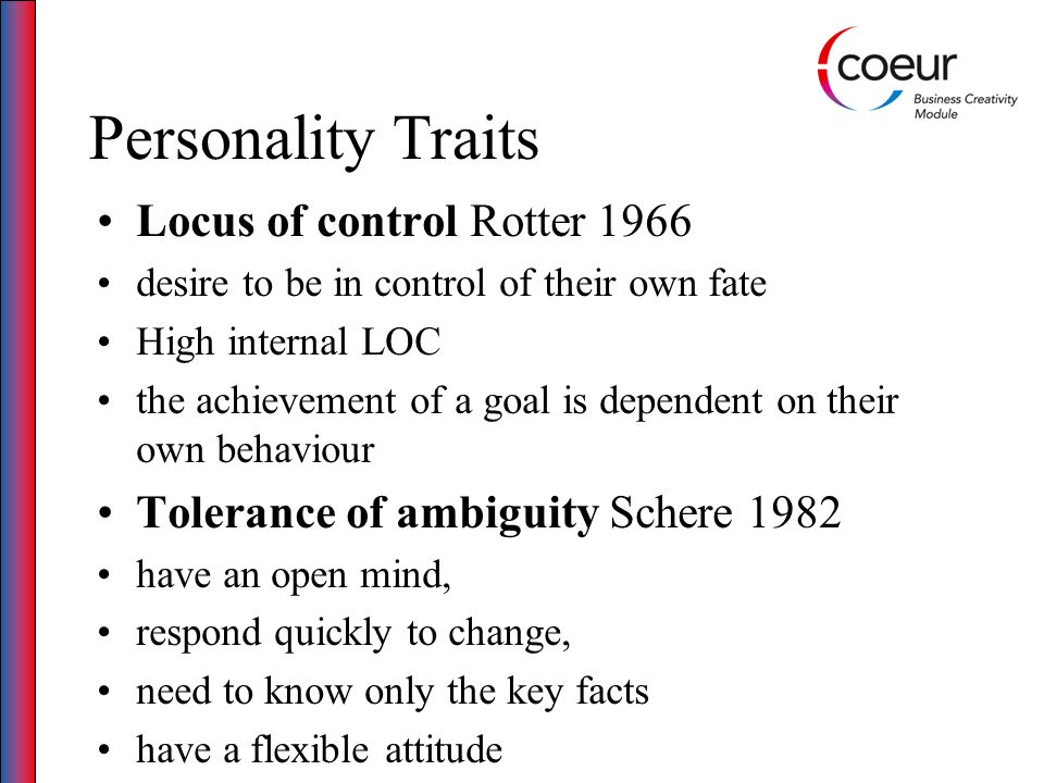 Personality Traits Locus of control Rotter 1966 desire to be in control of their own fate High internal LOC the achievement of a goal is dependent on their own behaviour Tolerance of ambiguity Schere 1982 have an open mind, respond quickly to change, need to know only the key facts have a flexible attitude