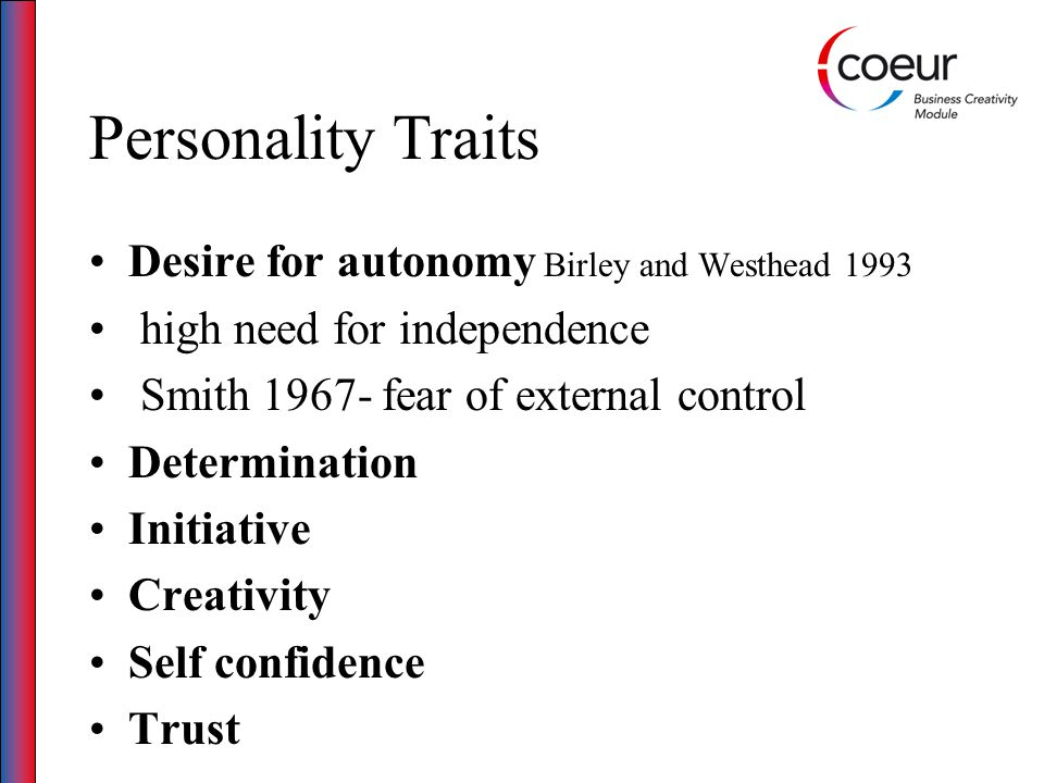 Personality Traits Chell, Haworth and Brearley (1994) & Chell 2008 Opportunity recognition/ Opportunistic Entrepreneurial self-efficacy (ESE) Social competence Intuitive Innovative Imaginative Proactive Agents of change