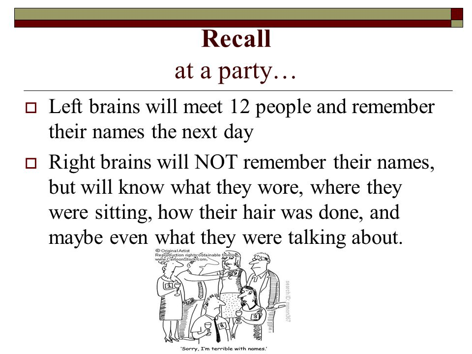 Recall at a party…  Left brains will meet 12 people and remember their names the next day  Right brains will NOT remember their names, but will know what they wore, where they were sitting, how their hair was done, and maybe even what they were talking about.