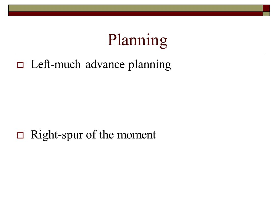 Planning  Left-much advance planning  Right-spur of the moment