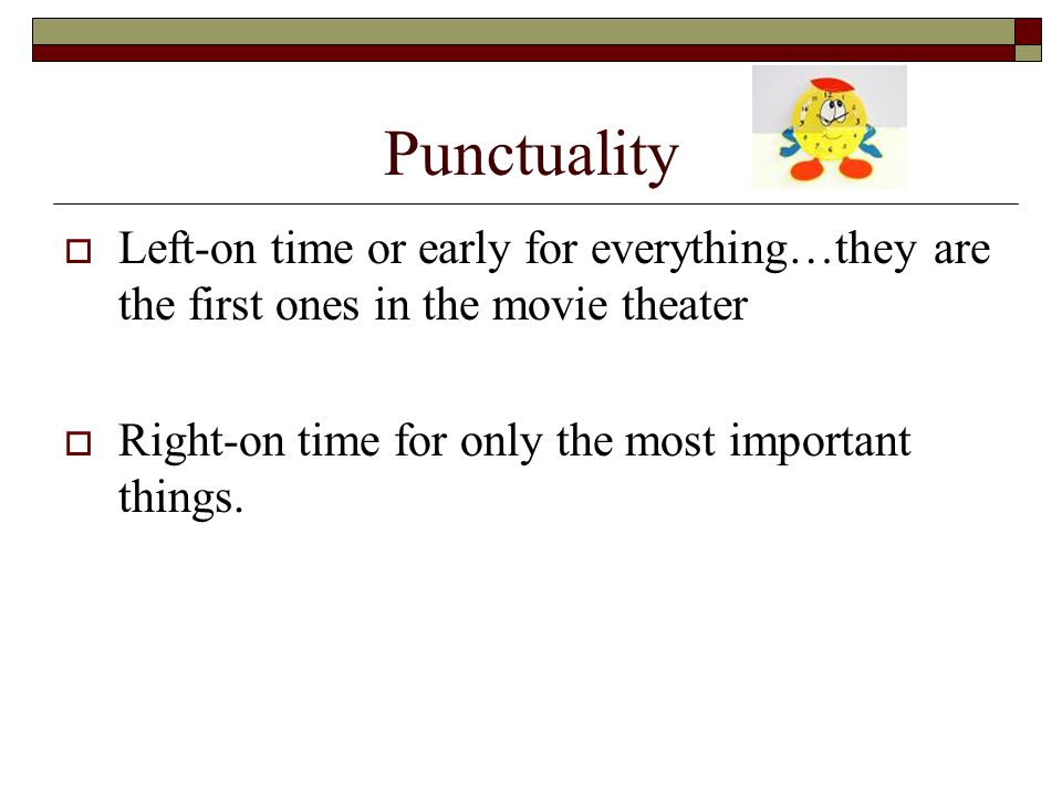 Punctuality  Left-on time or early for everything…they are the first ones in the movie theater  Right-on time for only the most important things.