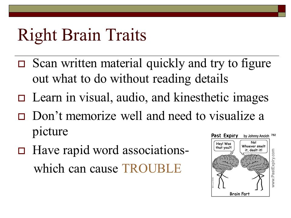 Right Brain Traits  Scan written material quickly and try to figure out what to do without reading details  Learn in visual, audio, and kinesthetic images  Don't memorize well and need to visualize a picture  Have rapid word associations- which can cause TROUBLE