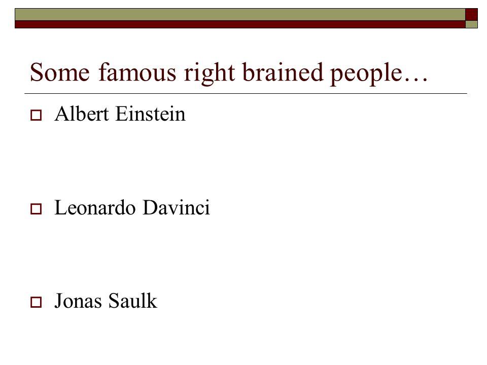Some famous right brained people…  Albert Einstein  Leonardo Davinci  Jonas Saulk