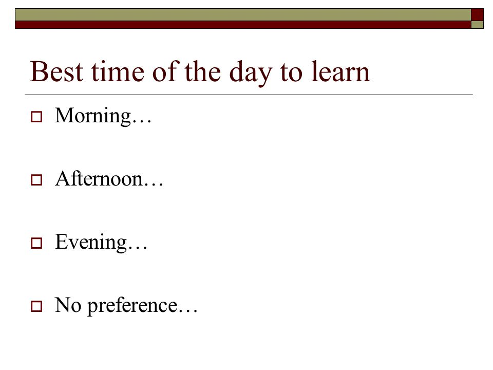 Best time of the day to learn  Morning…  Afternoon…  Evening…  No preference…