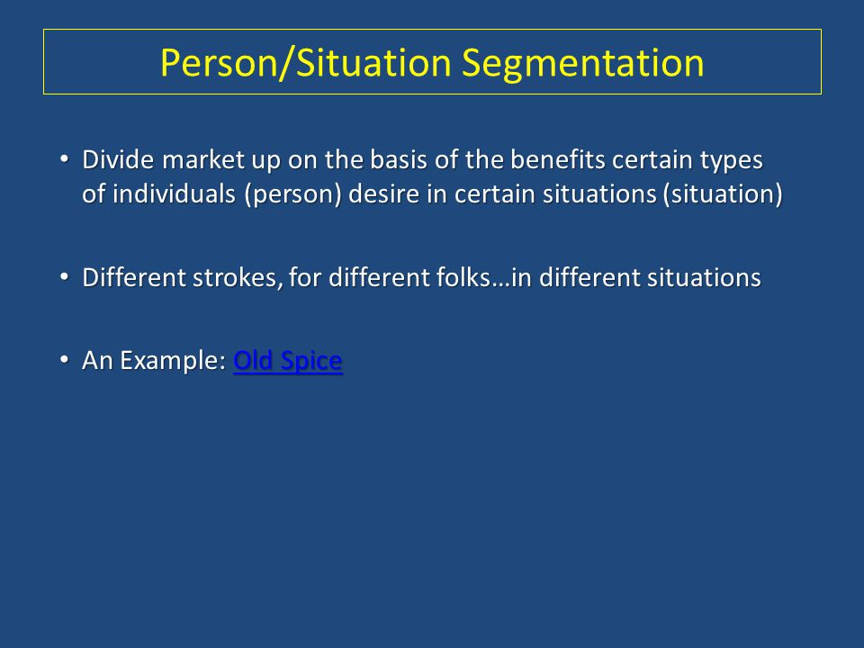 Person/Situation Segmentation Divide market up on the basis of the benefits certain types of individuals (person) desire in certain situations (situat