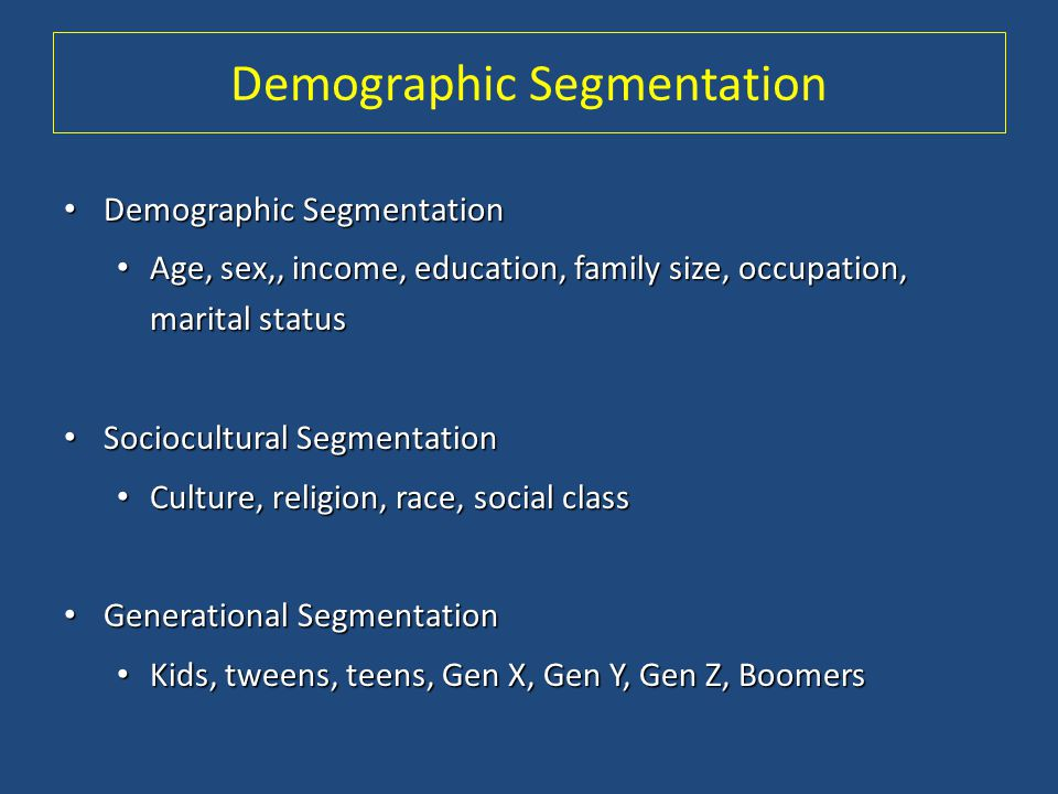 Demographic Segmentation Demographic Segmentation Demographic Segmentation Age, sex,, income, education, family size, occupation, marital status Age,