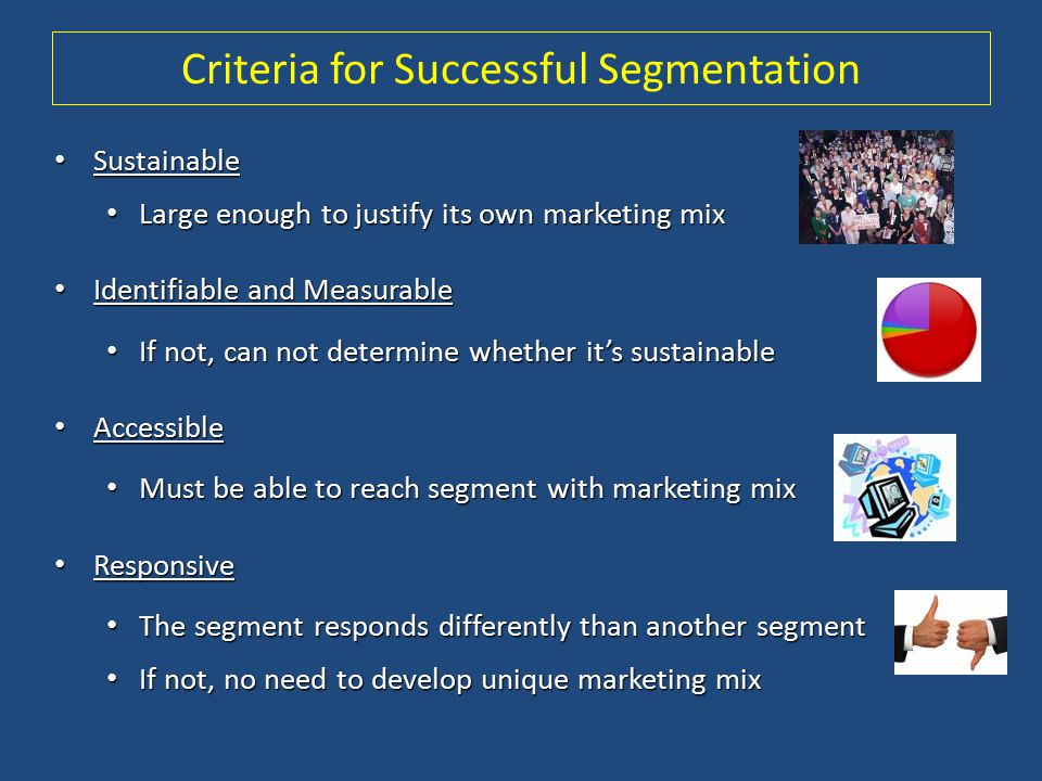 Criteria for Successful Segmentation Sustainable Sustainable Large enough to justify its own marketing mix Large enough to justify its own marketing m