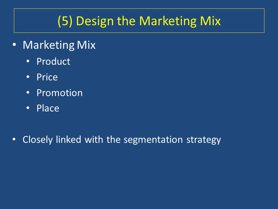 Marketing Mix Product Price Promotion Place Closely linked with the segmentation strategy (5) Design the Marketing Mix