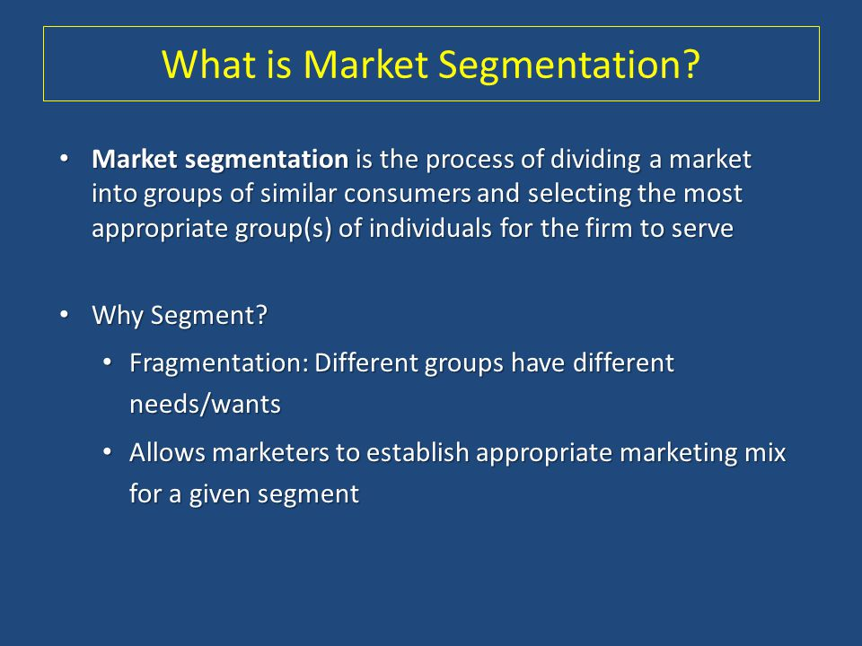 What is Market Segmentation? Market segmentation is the process of dividing a market into groups of similar consumers and selecting the most appropria