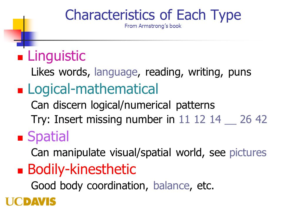 Characteristics of Each Type From Armstrong's book Linguistic Likes words, language, reading, writing, puns Logical-mathematical Can discern logical/numerical patterns Try: Insert missing number in 11 12 14 __ 26 42 Spatial Can manipulate visual/spatial world, see pictures Bodily-kinesthetic Good body coordination, balance, etc.