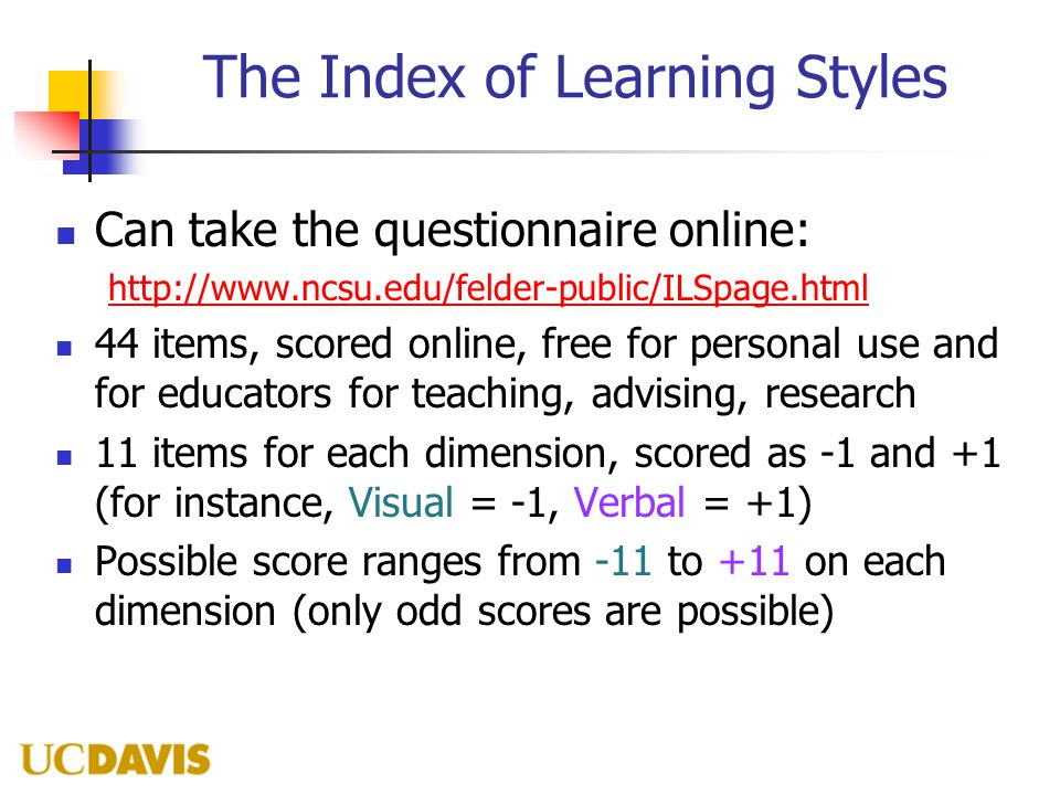 The Index of Learning Styles Can take the questionnaire online: http://www.ncsu.edu/felder-public/ILSpage.html 44 items, scored online, free for perso