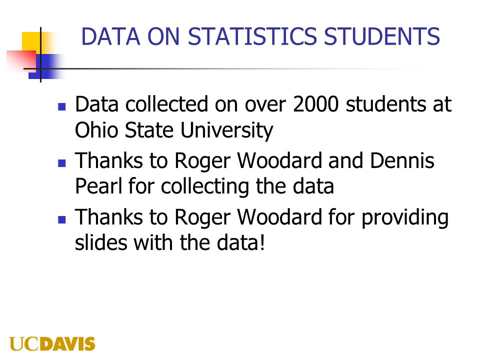 DATA ON STATISTICS STUDENTS Data collected on over 2000 students at Ohio State University Thanks to Roger Woodard and Dennis Pearl for collecting the