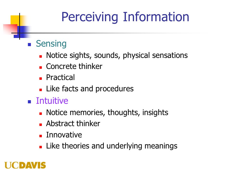 Perceiving Information Sensing Notice sights, sounds, physical sensations Concrete thinker Practical Like facts and procedures Intuitive Notice memories, thoughts, insights Abstract thinker Innovative Like theories and underlying meanings