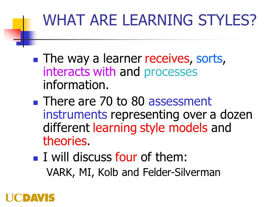 WHAT ARE LEARNING STYLES? The way a learner receives, sorts, interacts with and processes information. There are 70 to 80 assessment instruments repre