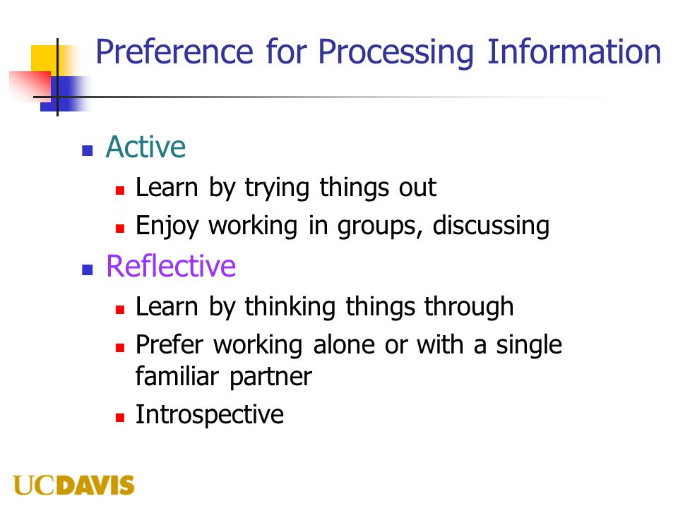 Preference for Processing Information Active Learn by trying things out Enjoy working in groups, discussing Reflective Learn by thinking things throug