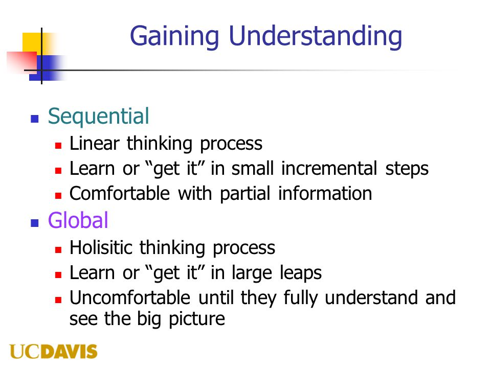 Gaining Understanding Sequential Linear thinking process Learn or get it in small incremental steps Comfortable with partial information Global Holisitic thinking process Learn or get it in large leaps Uncomfortable until they fully understand and see the big picture
