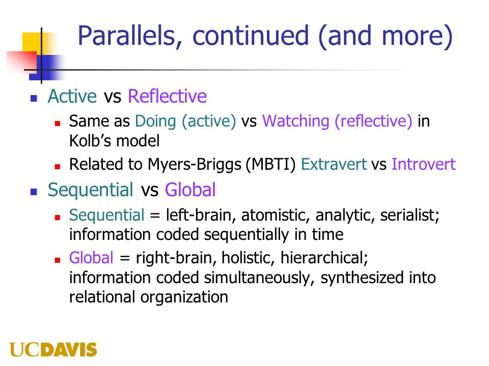 Parallels, continued (and more) Active vs Reflective Same as Doing (active) vs Watching (reflective) in Kolb's model Related to Myers-Briggs (MBTI) Extravert vs Introvert Sequential vs Global Sequential = left-brain, atomistic, analytic, serialist; information coded sequentially in time Global = right-brain, holistic, hierarchical; information coded simultaneously, synthesized into relational organization