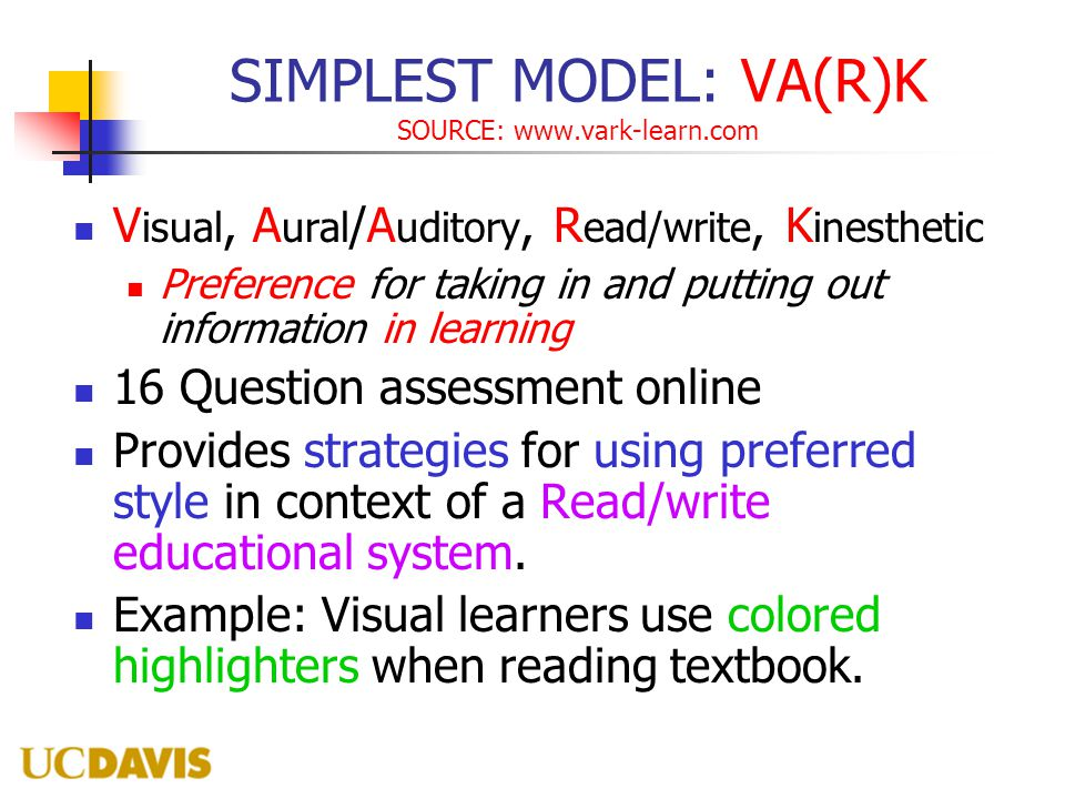 SIMPLEST MODEL: VA(R)K SOURCE: www.vark-learn.com V isual, A ural /A uditory, R ead/write, K inesthetic Preference for taking in and putting out information in learning 16 Question assessment online Provides strategies for using preferred style in context of a Read/write educational system.