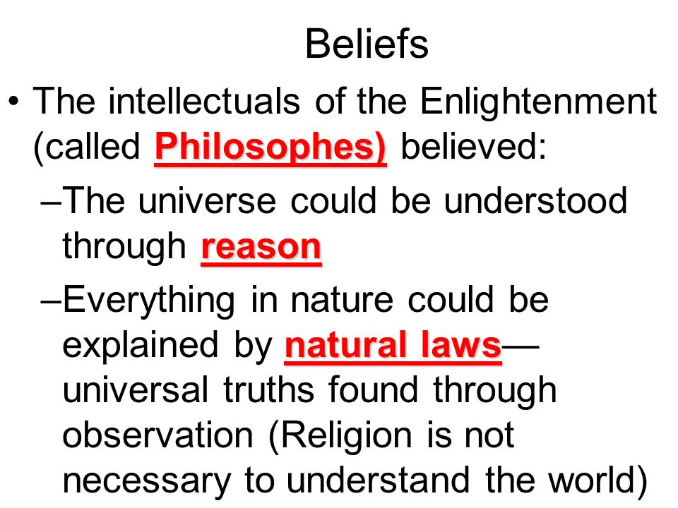 Beliefs Belief in the supremacy of reason over pleasure; conviction that humans could perfect society through the application of the intellect to human affairs Science takes its place for the first time