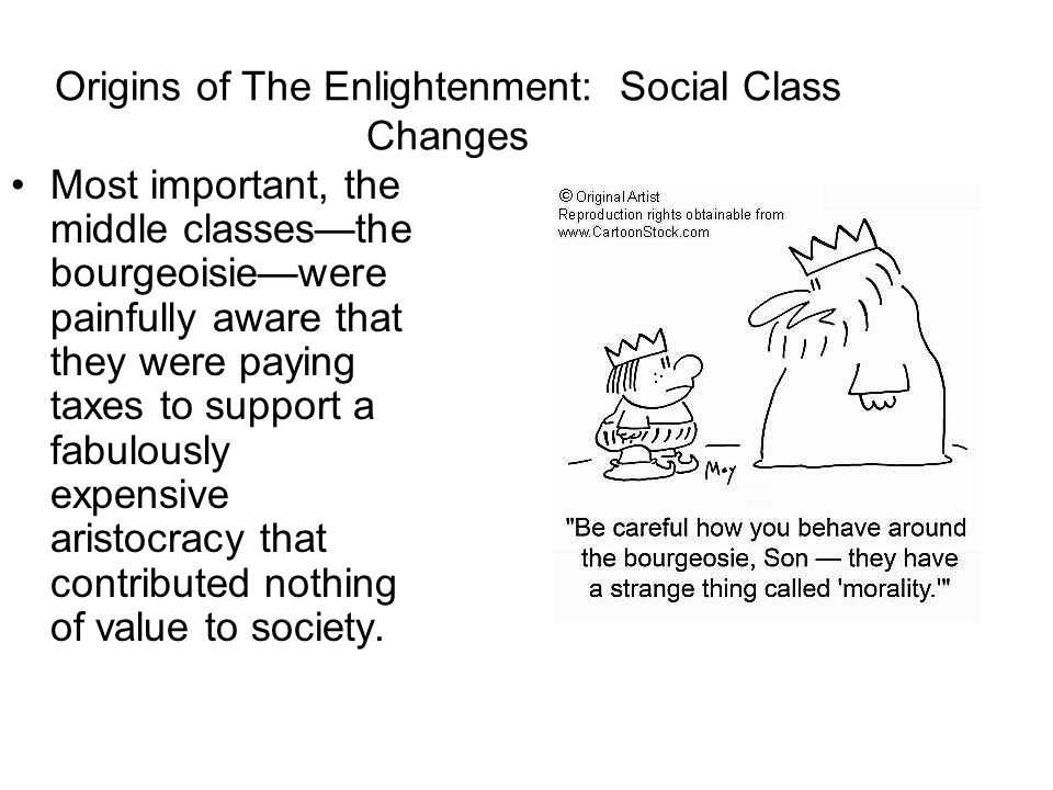 Origins of the Enlightenment: Economic and Social Changes –Wealth from Asia & Americas catapulted a new class of merchants into prominence, partially displacing the aristocracy whose power had been rooted in land ownership –These bourgeoisie had their own ideas about the world—main agents of change in the arts, government, and the economy –Naturally convinced that their earnings were result of their individual merit and hard work –Absolutist kings and dogmatic churches were the biggest obstacle to change for the merchant class