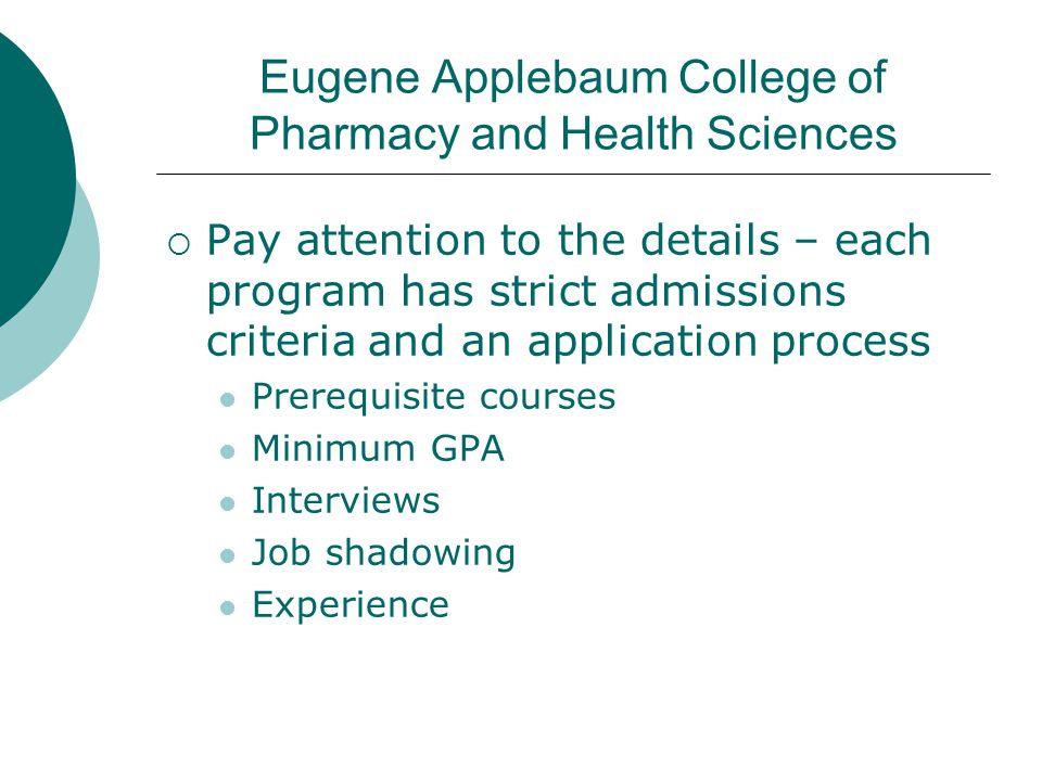 Eugene Applebaum College of Pharmacy and Health Sciences  Pay attention to the details – each program has strict admissions criteria and an applicati