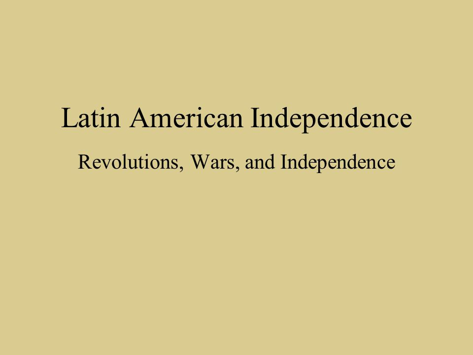Latin American Independence Revolutions, Wars, and Independence