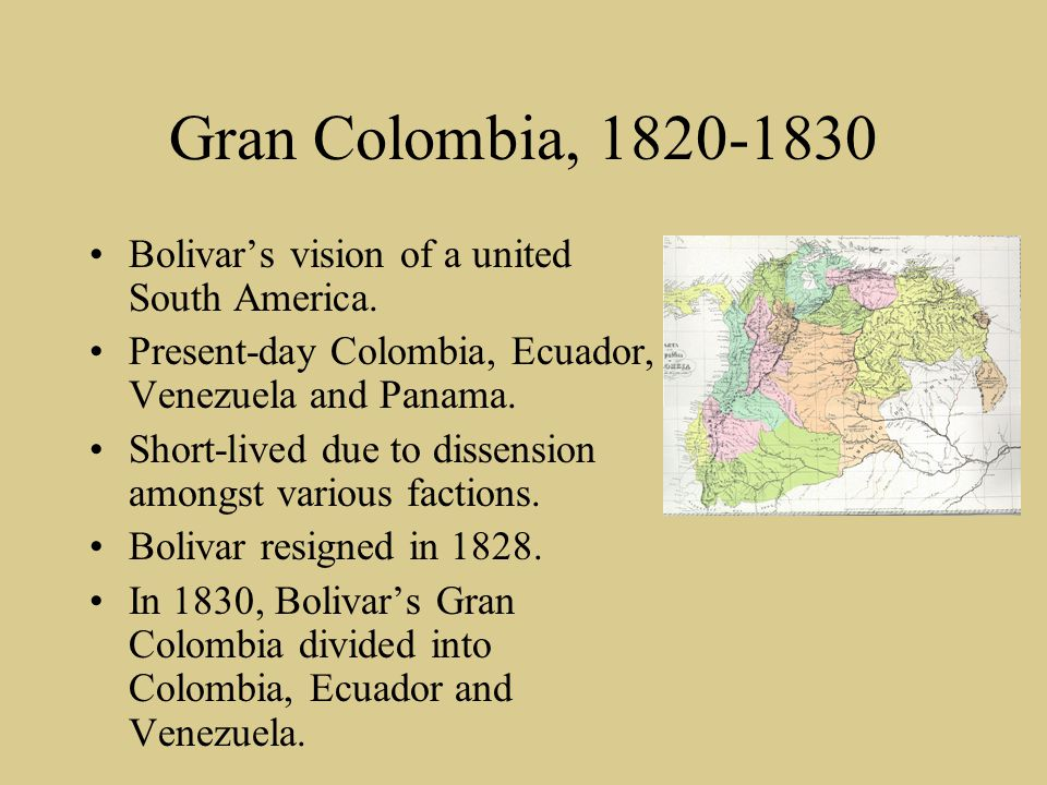 Gran Colombia, 1820-1830 Bolivar's vision of a united South America. Present-day Colombia, Ecuador, Venezuela and Panama. Short-lived due to dissensio