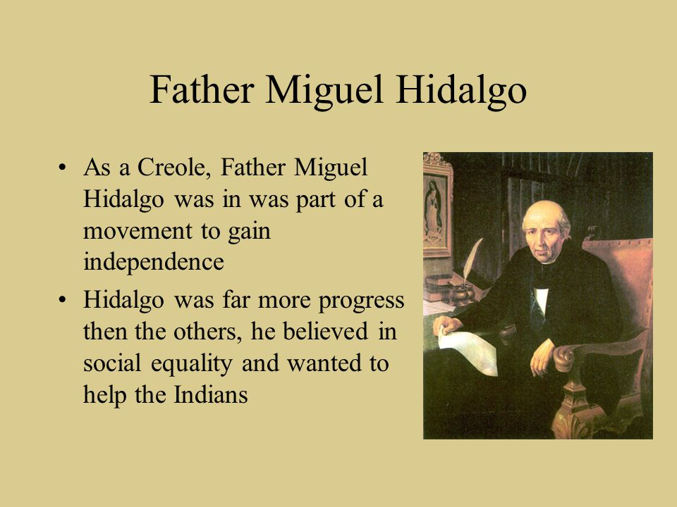 Father Miguel Hidalgo As a Creole, Father Miguel Hidalgo was in was part of a movement to gain independence Hidalgo was far more progress then the oth