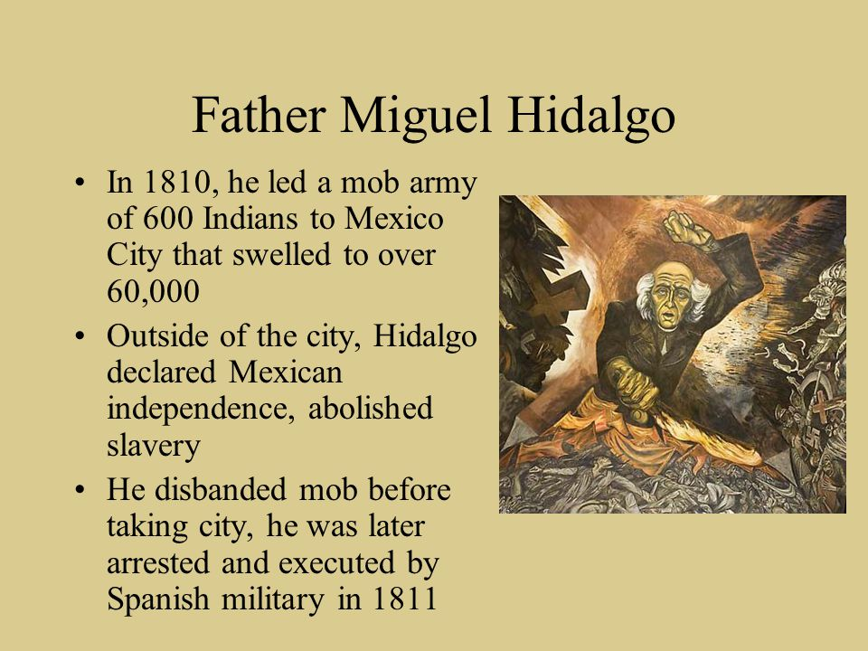 Father Miguel Hidalgo In 1810, he led a mob army of 600 Indians to Mexico City that swelled to over 60,000 Outside of the city, Hidalgo declared Mexic
