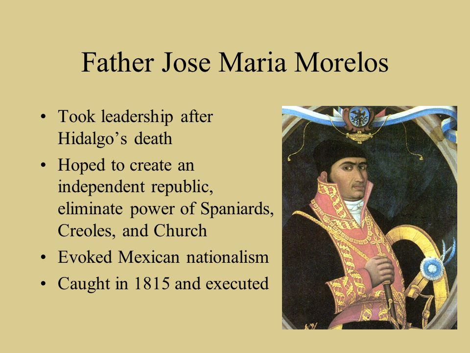 Father Jose Maria Morelos Took leadership after Hidalgo's death Hoped to create an independent republic, eliminate power of Spaniards, Creoles, and Ch