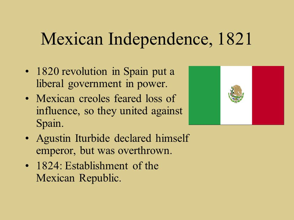 Mexican Independence, 1821 1820 revolution in Spain put a liberal government in power. Mexican creoles feared loss of influence, so they united agains