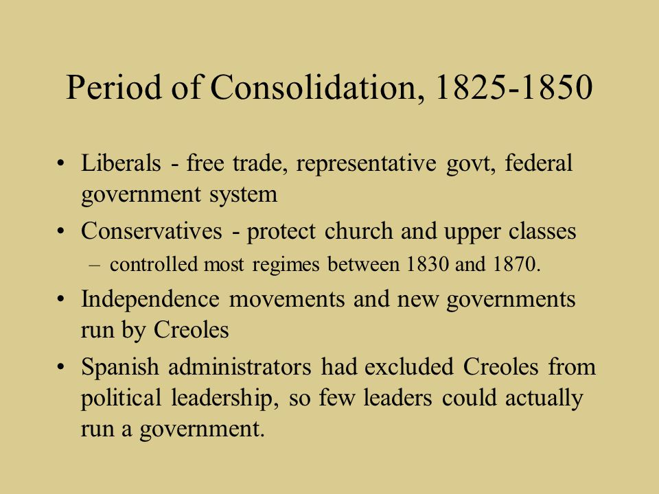 Period of Consolidation, 1825-1850 Liberals - free trade, representative govt, federal government system Conservatives - protect church and upper clas