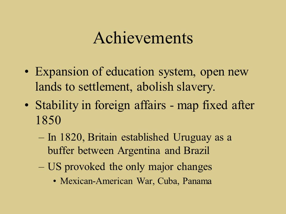 Achievements Expansion of education system, open new lands to settlement, abolish slavery. Stability in foreign affairs - map fixed after 1850 –In 182