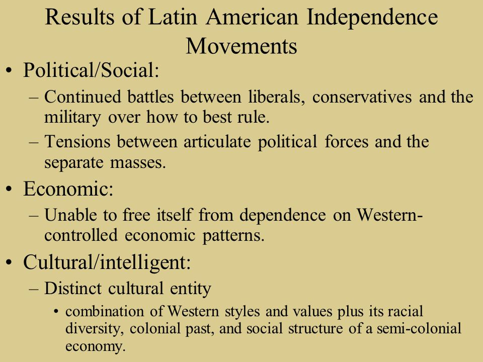 Results of Latin American Independence Movements Political/Social: –Continued battles between liberals, conservatives and the military over how to bes