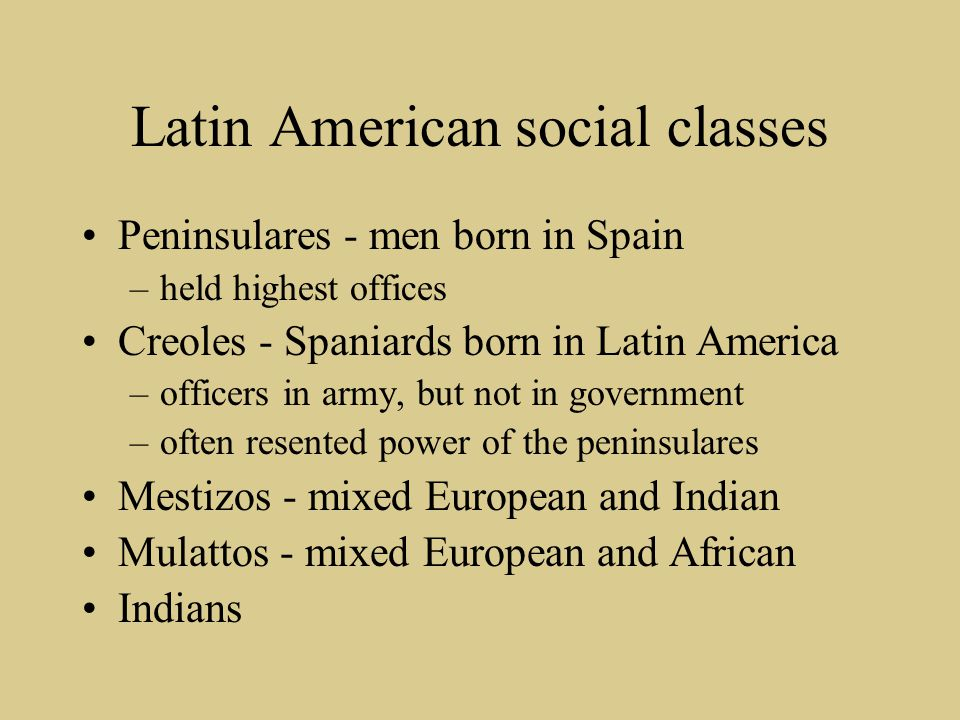 Latin American social classes Peninsulares - men born in Spain –held highest offices Creoles - Spaniards born in Latin America –officers in army, but
