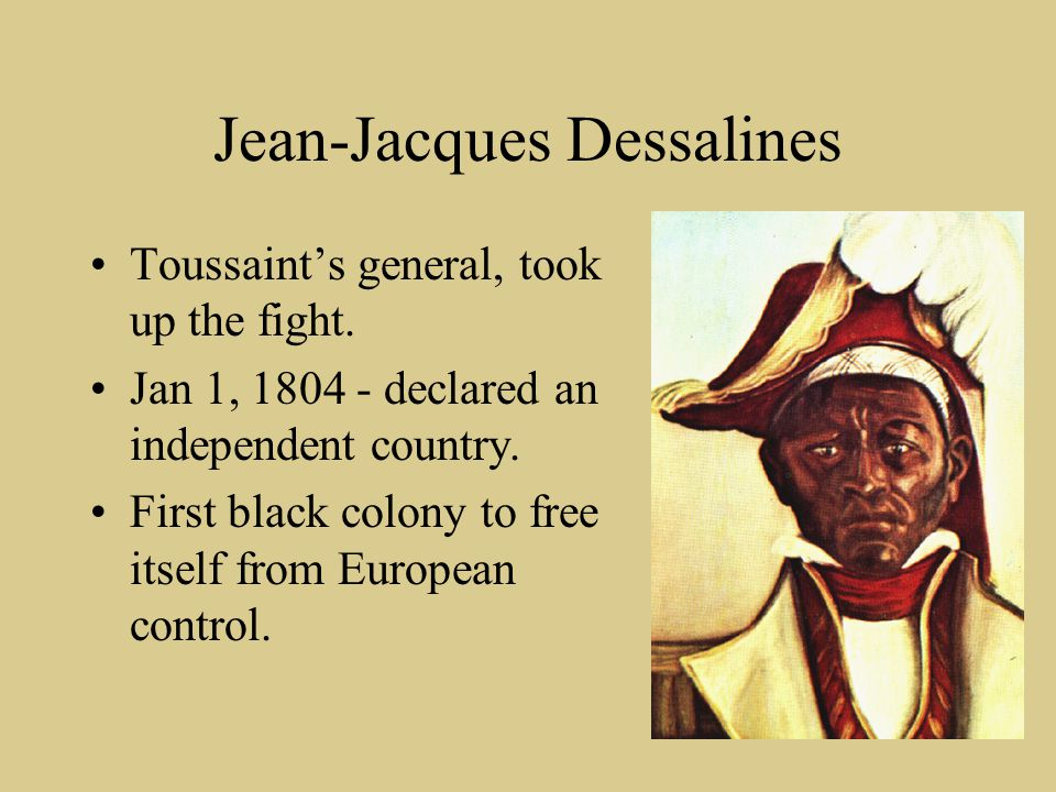 Jean-Jacques Dessalines Toussaint's general, took up the fight. Jan 1, 1804 - declared an independent country. First black colony to free itself from