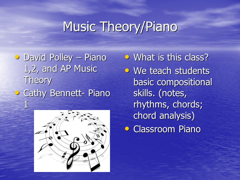 Music Theory/Piano David Polley – Piano 1,2, and AP Music Theory David Polley – Piano 1,2, and AP Music Theory Cathy Bennett- Piano 1 Cathy Bennett- Piano 1 What is this class.