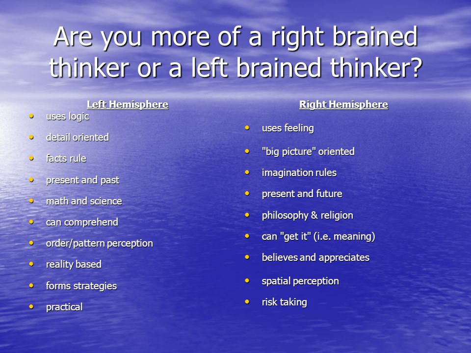 Are you more of a right brained thinker or a left brained thinker.