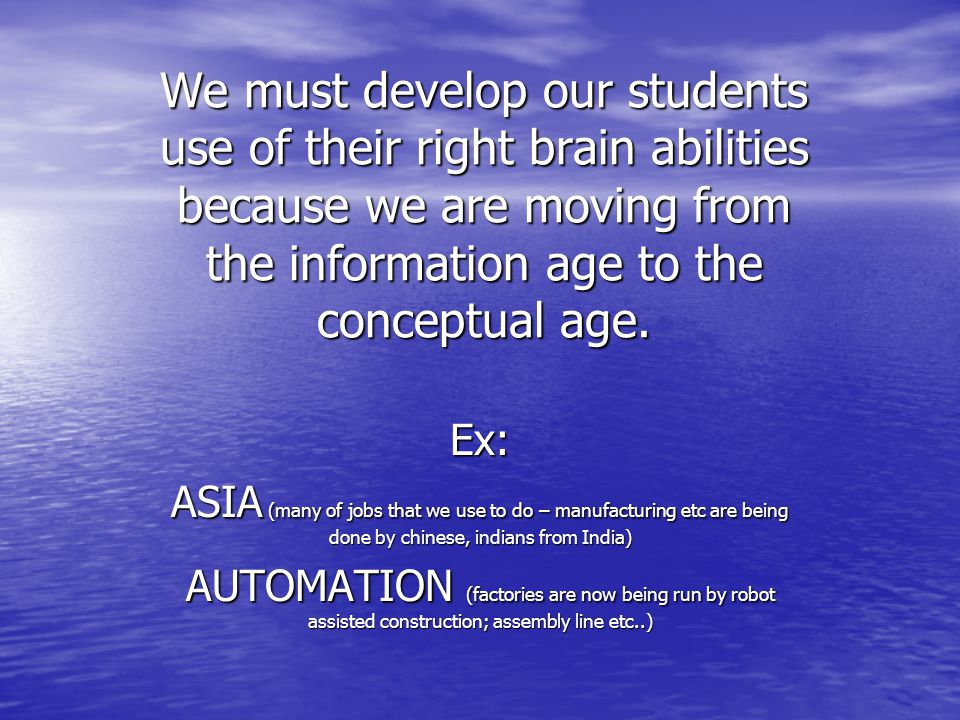 We must develop our students use of their right brain abilities because we are moving from the information age to the conceptual age.