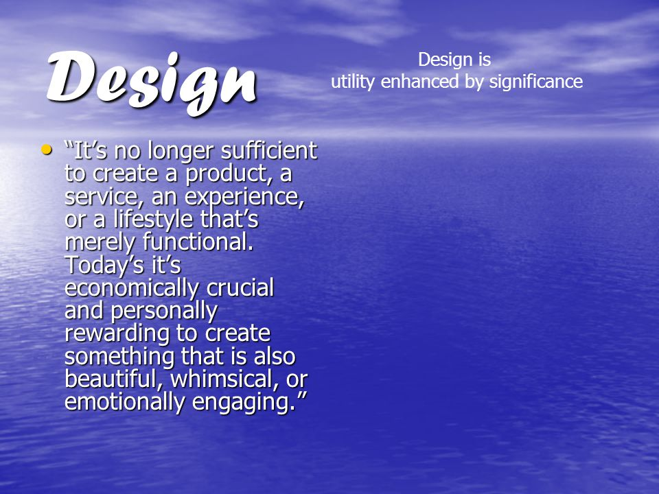 Design It's no longer sufficient to create a product, a service, an experience, or a lifestyle that's merely functional.