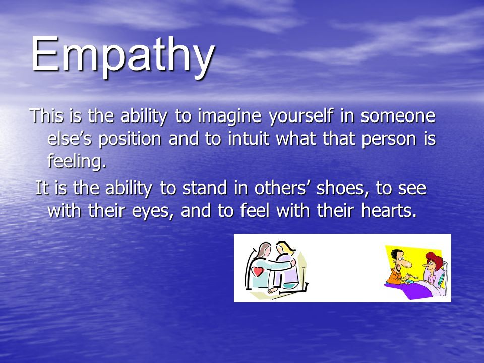 Empathy This is the ability to imagine yourself in someone else's position and to intuit what that person is feeling.