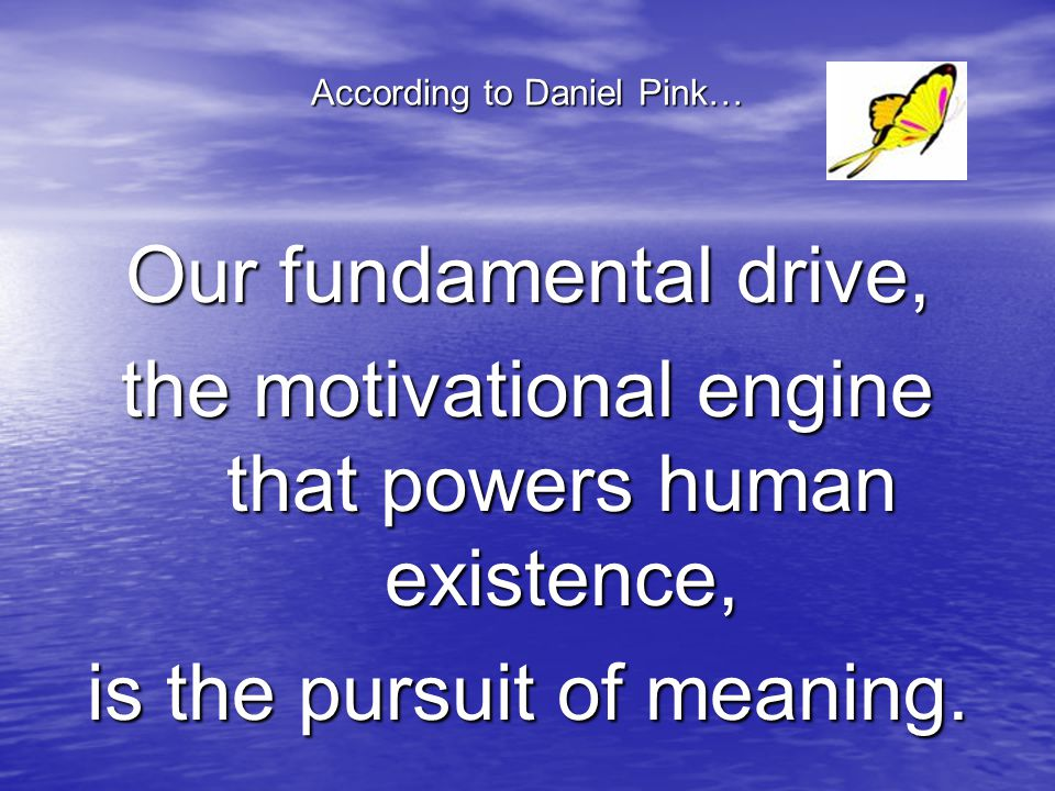 According to Daniel Pink… Our fundamental drive, the motivational engine that powers human existence, is the pursuit of meaning.