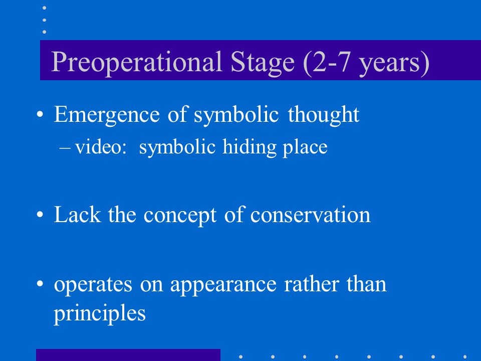 Preoperational Stage (2-7 years) Emergence of symbolic thought –video: symbolic hiding place Lack the concept of conservation operates on appearance r