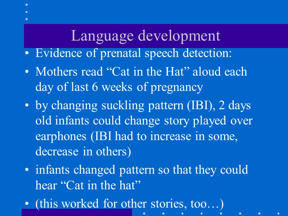 """Language development Evidence of prenatal speech detection: Mothers read """"Cat in the Hat"""" aloud each day of last 6 weeks of pregnancy by changing suck"""